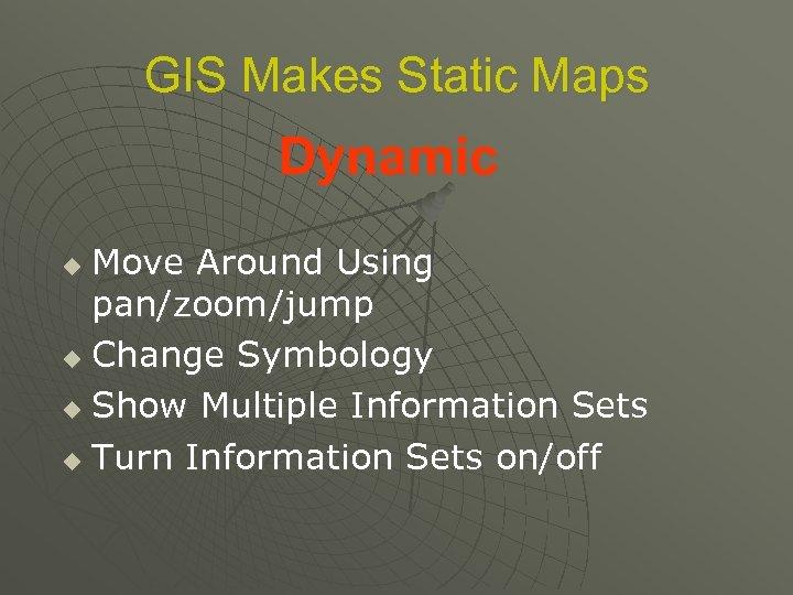 GIS Makes Static Maps Dynamic Move Around Using pan/zoom/jump u Change Symbology u Show