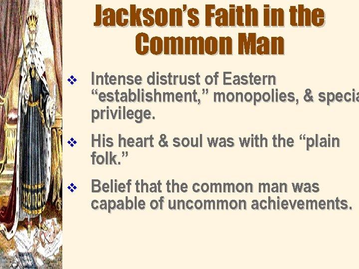 "Jackson's Faith in the Common Man v Intense distrust of Eastern ""establishment, "" monopolies,"