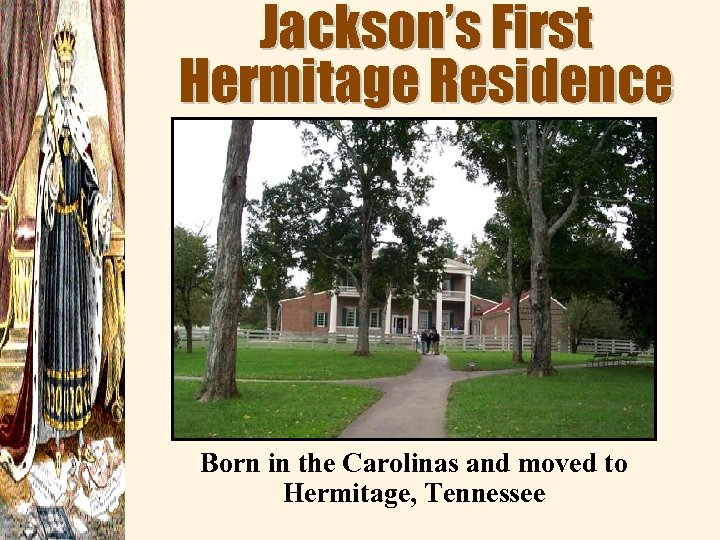 Jackson's First Hermitage Residence Born in the Carolinas and moved to Hermitage, Tennessee