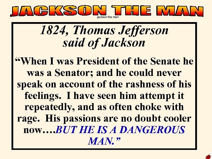 """jackson the man 1824, Thomas Jefferson said of Jackson """"When I was President of"""