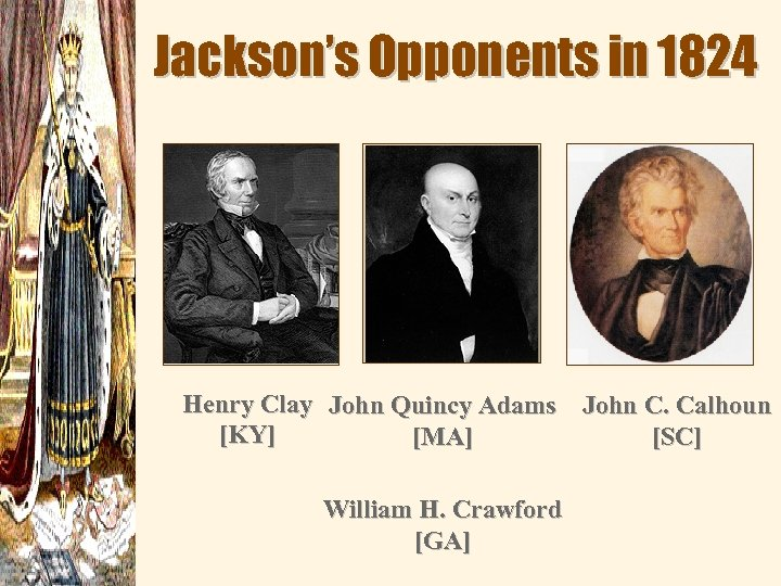 Jackson's Opponents in 1824 Henry Clay John Quincy Adams John C. Calhoun [KY] [MA]