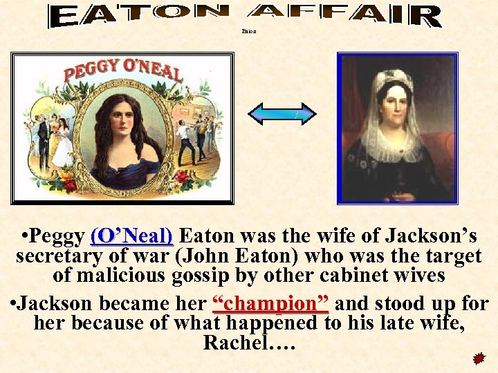Eaton • Peggy (O'Neal) Eaton was the wife of Jackson's secretary of war (John