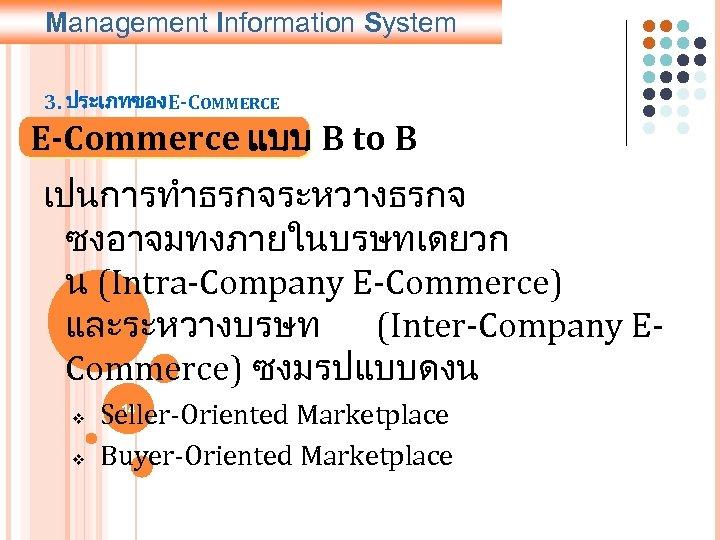Management Information System 3. ประเภทของ E-COMMERCE E-Commerce แบบ B to B เปนการทำธรกจระหวางธรกจ ซงอาจมทงภายในบรษทเดยวก น