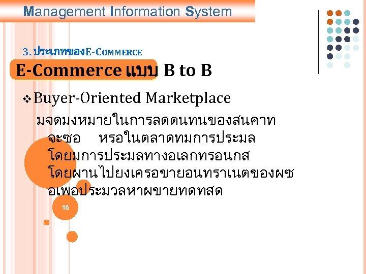 Management Information System 3. ประเภทของ E-COMMERCE E-Commerce แบบ B to B v Buyer-Oriented Marketplace