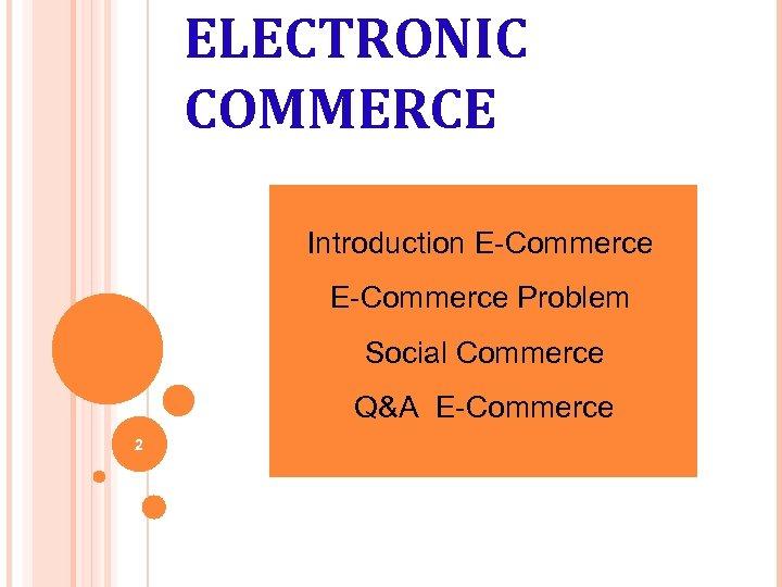 ELECTRONIC COMMERCE Introduction E-Commerce Problem Social Commerce Q&A E-Commerce 2