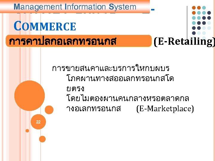 5. การประยกตใช COMMERCE Management Information System การคาปลกอเลกทรอนกส E- (E-Retailing) การขายสนคาและบรการใหกบผบร โภคผานทางสออเลกทรอนกสโด ยตรง โดยไมตองผานคนกลางหรอตลาดกล างอเลกทรอนกส