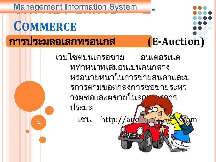5. การประยกตใช COMMERCE Management Information System การประมลอเลกทรอนกส 24 E(E-Auction) เวบไซตบนเครอขาย อนเตอรเนต ททำหนาทเสมอนเปนคนกลาง หรอนายหนาในการขายสนคาและบ รการตามขอตกลงการซอขายระหว