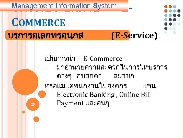 5. การประยกตใช COMMERCE Management Information System บรการอเลกทรอนกส 25 E- (E-Service) เปนการนำ E-Commerce มาอำนวยความสะดวกในการใหบรการ ตางๆ