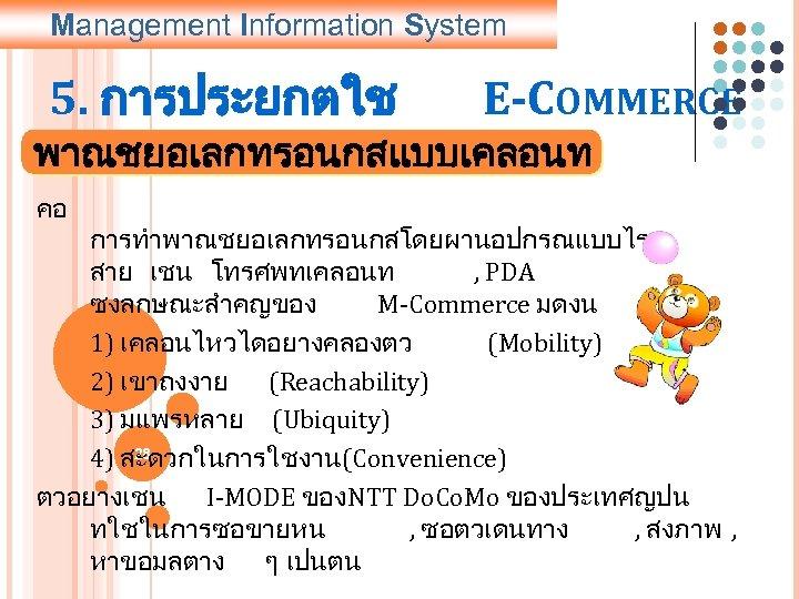 Management Information System 5. การประยกตใช E-COMMERCE พาณชยอเลกทรอนกสแบบเคลอนท คอ การทำพาณชยอเลกทรอนกสโดยผานอปกรณแบบไร สาย เชน โทรศพทเคลอนท , PDA