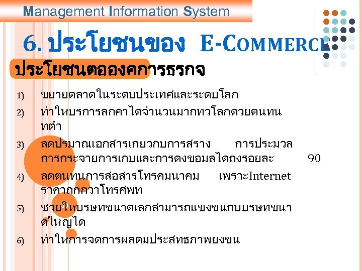 Management Information System 6. ประโยชนของ E-COMMERCE ประโยชนตอองคการธรกจ 1) 2) 3) 4) 5) 6) ขยายตลาดในระดบประเทศและระดบโลก
