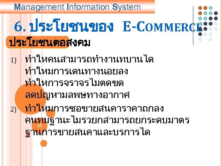 Management Information System 6. ประโยชนของ E-COMMERCE ประโยชนตอสงคม 1) 2) ทำใหคนสามารถทำงานทบานได ทำใหมการเดนทางนอยลง ทำใหการจราจรไมตดขด ลดปญหามลพษทางอากาศ ทำใหมการซอขายสนคาราคาถกลง