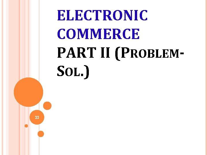 ELECTRONIC COMMERCE PART II (PROBLEMSOL. ) 33