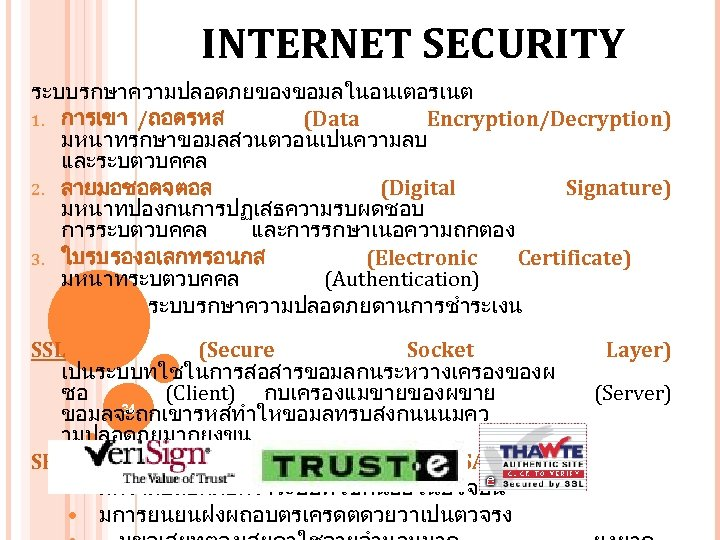 INTERNET SECURITY ระบบรกษาความปลอดภยของขอมลในอนเตอรเนต 1. การเขา /ถอดรหส (Data Encryption/Decryption) มหนาทรกษาขอมลสวนตวอนเปนความลบ และระบตวบคคล 2. ลายมอชอดจตอล (Digital Signature)