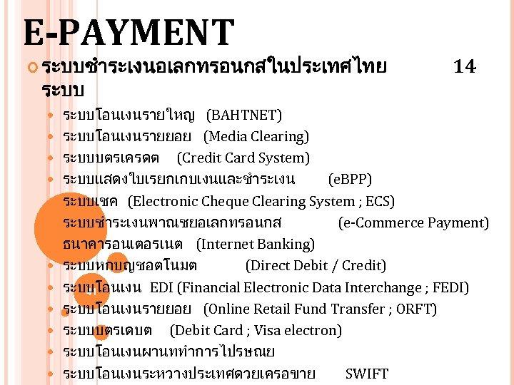E-PAYMENT ระบบชำระเงนอเลกทรอนกสในประเทศไทย ระบบ 14 ระบบโอนเงนรายใหญ (BAHTNET) ระบบโอนเงนรายยอย (Media Clearing) ระบบบตรเครดต (Credit Card System) ระบบแสดงใบเรยกเกบเงนและชำระเงน