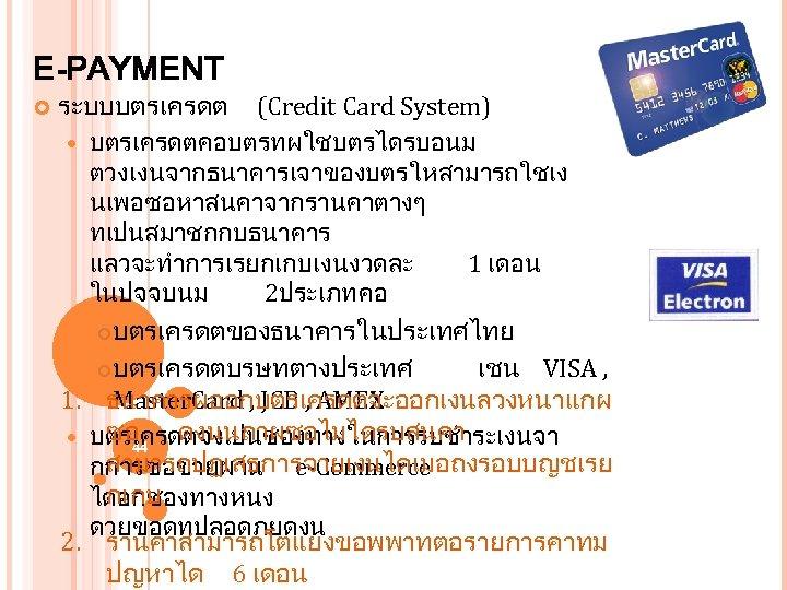 E-PAYMENT ระบบบตรเครดต (Credit Card System) บตรเครดตคอบตรทผใชบตรไดรบอนม ตวงเงนจากธนาคารเจาของบตรใหสามารถใชเง นเพอซอหาสนคาจากรานคาตางๆ ทเปนสมาชกกบธนาคาร แลวจะทำการเรยกเกบเงนงวดละ 1 เดอน ในปจจบนม 2ประเภท