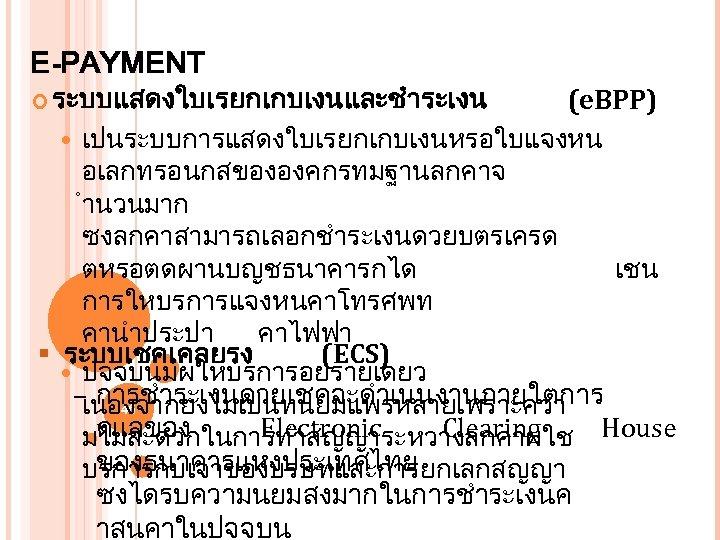 E-PAYMENT ระบบแสดงใบเรยกเกบเงนและชำระเงน (e. BPP) เปนระบบการแสดงใบเรยกเกบเงนหรอใบแจงหน อเลกทรอนกสขององคกรทมฐานลกคาจ ำนวนมาก ซงลกคาสามารถเลอกชำระเงนดวยบตรเครด ตหรอตดผานบญชธนาคารกได เชน การใหบรการแจงหนคาโทรศพท คานำประปา คาไฟฟา §