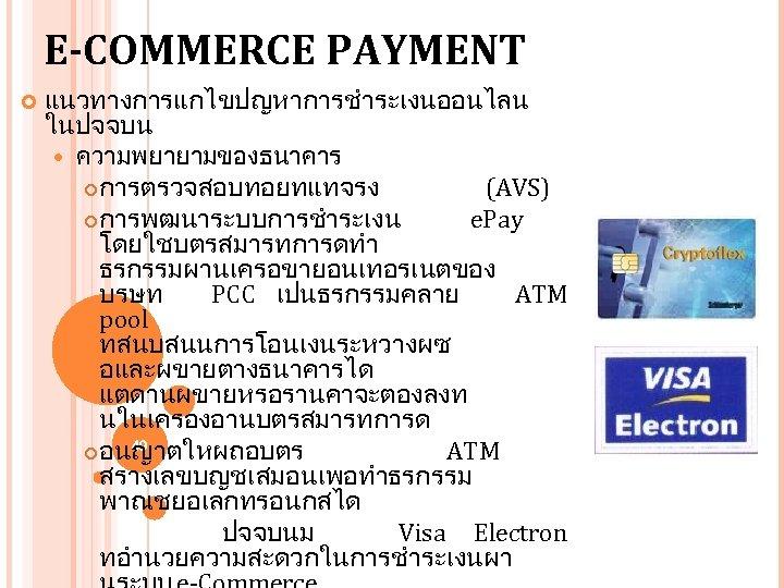 E-COMMERCE PAYMENT แนวทางการแกไขปญหาการชำระเงนออนไลน ในปจจบน ความพยายามของธนาคาร การตรวจสอบทอยทแทจรง (AVS) การพฒนาระบบการชำระเงน e. Pay โดยใชบตรสมารทการดทำ ธรกรรมผานเครอขายอนเทอรเนตของ บรษท PCC