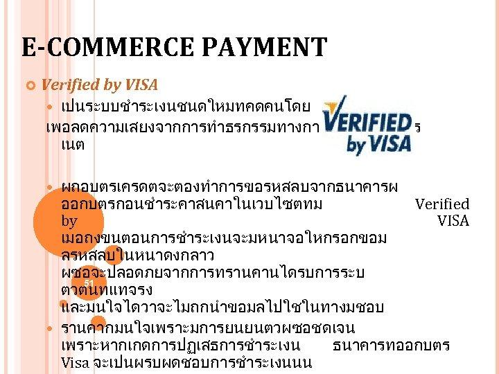 E-COMMERCE PAYMENT Verified by VISA เปนระบบชำระเงนชนดใหมทคดคนโดย VISA เพอลดความเสยงจากการทำธรกรรมทางการเงนบนอนเตอร เนต ผถอบตรเครดตจะตองทำการขอรหสลบจากธนาคารผ ออกบตรกอนชำระคาสนคาในเวบไซตทม Verified by VISA