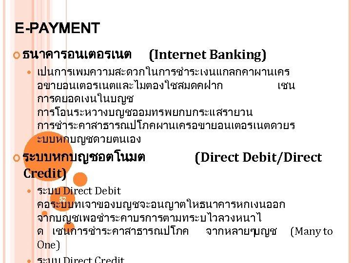 E-PAYMENT ธนาคารอนเตอรเนต (Internet Banking) เปนการเพมความสะดวกในการชำระเงนแกลกคาผานเคร อขายอนเตอรเนตและไมตองใชสมดคฝาก เชน การดยอดเงนในบญช การโอนระหวางบญชออมทรพยกบกระแสรายวน การชำระคาสาธารณปโภคผานเครอขายอนเตอรเนตดวยร ะบบหกบญชดวยตนเอง ระบบหกบญชอตโนมต (Direct Debit/Direct