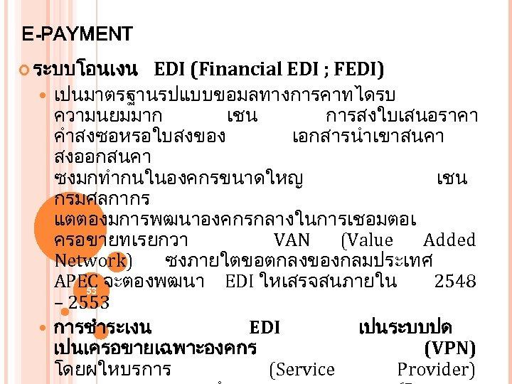 E-PAYMENT ระบบโอนเงน EDI (Financial EDI ; FEDI) เปนมาตรฐานรปแบบขอมลทางการคาทไดรบ ความนยมมาก เชน การสงใบเสนอราคา คำสงซอหรอใบสงของ เอกสารนำเขาสนคา สงออกสนคา
