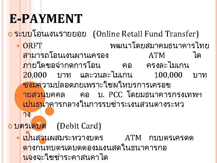 E-PAYMENT ระบบโอนเงนรายยอย (Online Retail Fund Transfer) ORFT พฒนาโดยสมาคมธนาคารไทย สามารถโอนเงนผานเครอง ATM ได ภายใตขอจำกดการโอน คอ ครงละไมเกน