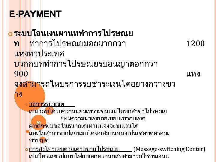 E-PAYMENT ระบบโอนเงนผานททำการไปรษณย ท ทำการไปรษณยมอยมากกวา แหงทวประเทศ บวกกบททำการไปรษณยรบอนญาตอกกวา 900 จงสามารถใหบรการรบชำระเงนไดอยางกวางขว าง 1200 แหง วธการธนาณต เปนวธทไดรบความนยมเพราะขนเงนไดทกสาขาไปรษณย ซงมความนาเชอถอเทยบเทากบเชค