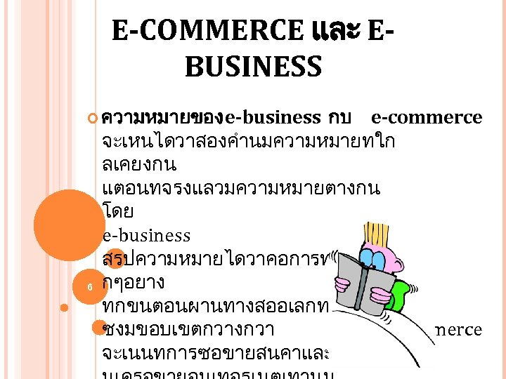 E-COMMERCE และ EBUSINESS ความหมายของ e-business 6 กบ e-commerce จะเหนไดวาสองคำนมความหมายทใก ลเคยงกน แตอนทจรงแลวมความหมายตางกน โดย e-business สรปความหมายไดวาคอการทำกจกรรมท