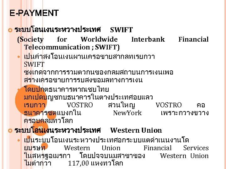 E-PAYMENT ระบบโอนเงนระหวางประเทศ SWIFT (Society for Worldwide Interbank Financial Telecommunication ; SWIFT) เปนคำสงโอนเงนผานเครอขายสากลทเรยกวา SWIFT ซงเกดจากการรวมตวกนของกลมสถาบนการเงนเพอ