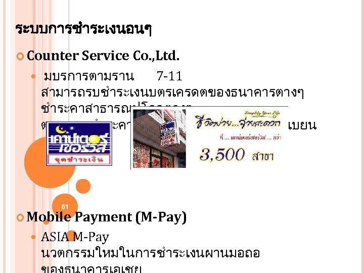 ระบบการชำระเงนอนๆ Counter Service Co. , Ltd. มบรการตามราน 7 -11 สามารถรบชำระเงนบตรเครดตของธนาคารตางๆ ชำระคาสาธารณปโภคตางๆ ตลอดจนชำระคาบรการมอถอ แบบจดทะเบยน 61
