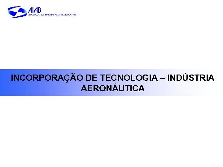 INCORPORAÇÃO DE TECNOLOGIA – INDÚSTRIA AERONÁUTICA