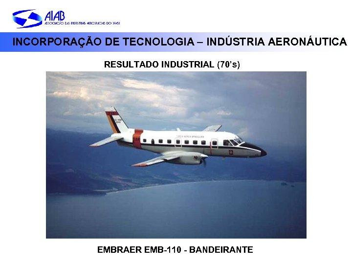 INCORPORAÇÃO DE TECNOLOGIA – INDÚSTRIA AERONÁUTICA RESULTADO INDUSTRIAL (70's) EMBRAER EMB-110 - BANDEIRANTE