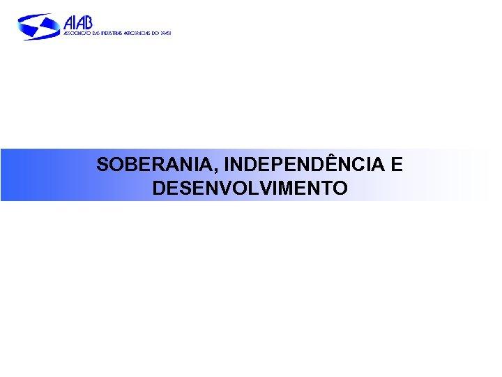 SOBERANIA, INDEPENDÊNCIA E DESENVOLVIMENTO