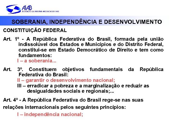 SOBERANIA, INDEPENDÊNCIA E DESENVOLVIMENTO CONSTITUIÇÃO FEDERAL Art. 1º - A República Federativa do Brasil,