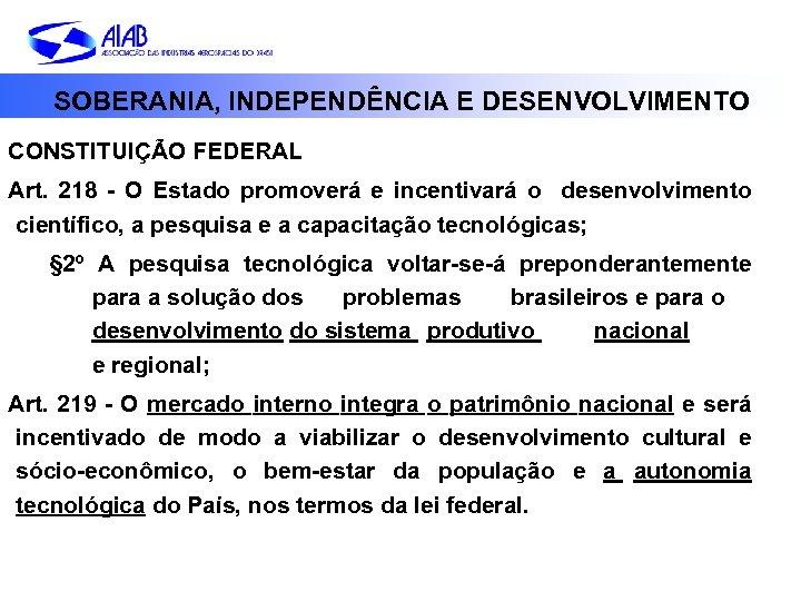 SOBERANIA, INDEPENDÊNCIA E DESENVOLVIMENTO CONSTITUIÇÃO FEDERAL Art. 218 - O Estado promoverá e incentivará