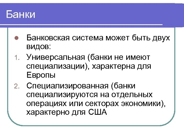 Банки Банковская система может быть двух видов: 1. Универсальная (банки не имеют специализации), характерна