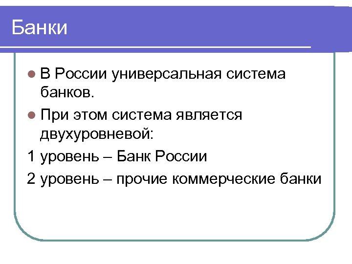 Банки l. В России универсальная система банков. l При этом система является двухуровневой: 1