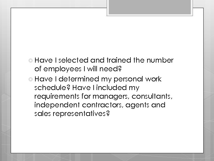 Have I selected and trained the number of employees I will need? Have