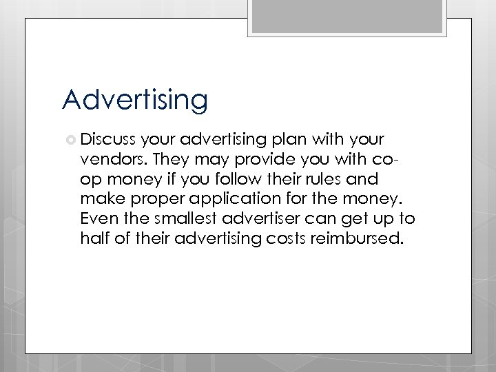 Advertising Discuss your advertising plan with your vendors. They may provide you with coop