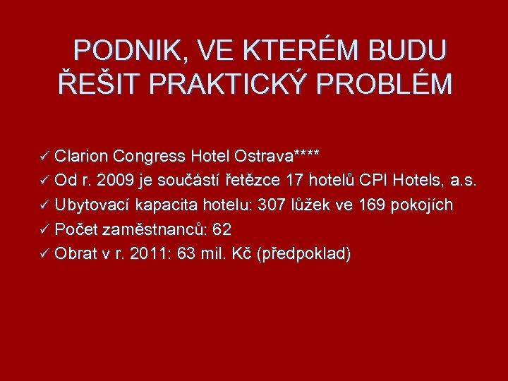 PODNIK, VE KTERÉM BUDU ŘEŠIT PRAKTICKÝ PROBLÉM ü Clarion Congress Hotel Ostrava**** ü Od