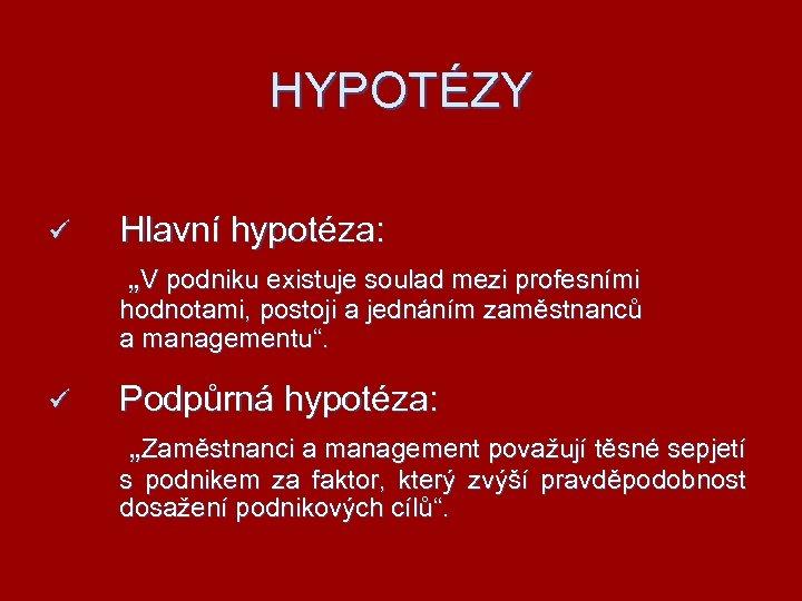 """HYPOTÉZY ü Hlavní hypotéza: """"V podniku existuje soulad mezi profesními hodnotami, postoji a jednáním"""