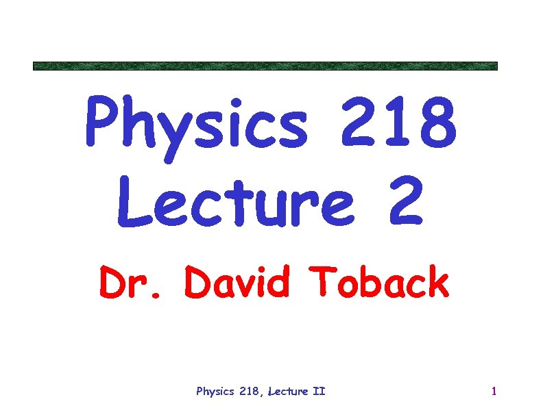 Physics 218 Lecture 2 Dr. David Toback Physics 218, Lecture II 1