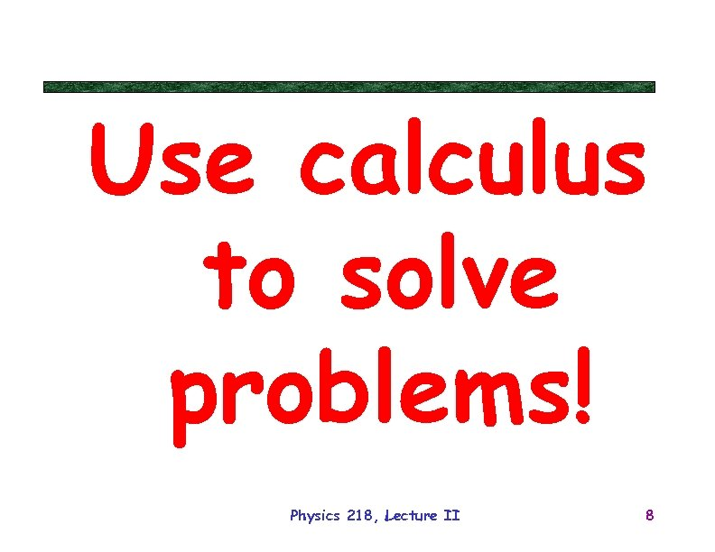 Use calculus to solve problems! Physics 218, Lecture II 8