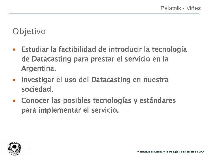Palatnik - Viñez Objetivo § Estudiar la factibilidad de introducir la tecnología de Datacasting