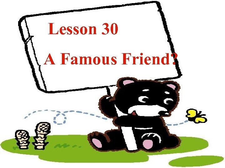Lesson 30 A Famous Friend?