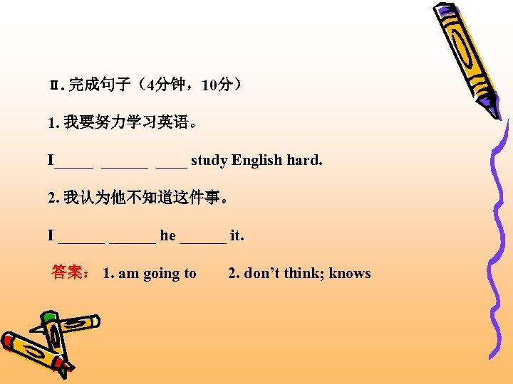 Ⅱ. 完成句子(4分钟,10分) 1. 我要努力学习英语。 I_____ study English hard. 2. 我认为他不知道这件事。 I ______ he ______