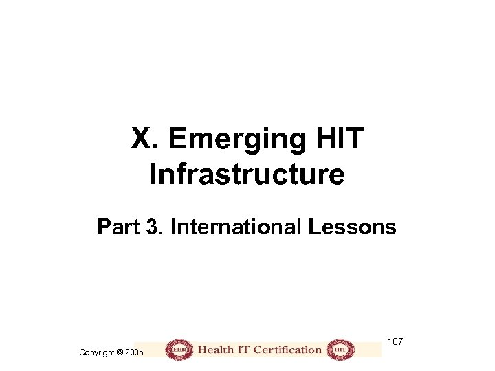 X. Emerging HIT Infrastructure Part 3. International Lessons 107 Copyright © 2005