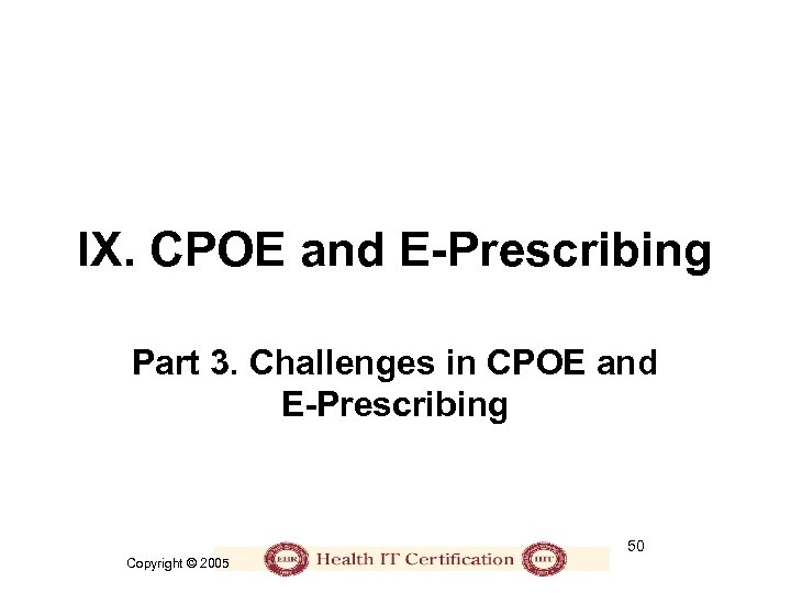 IX. CPOE and E-Prescribing Part 3. Challenges in CPOE and E-Prescribing 50 Copyright ©