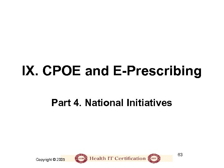 IX. CPOE and E-Prescribing Part 4. National Initiatives 63 Copyright © 2005
