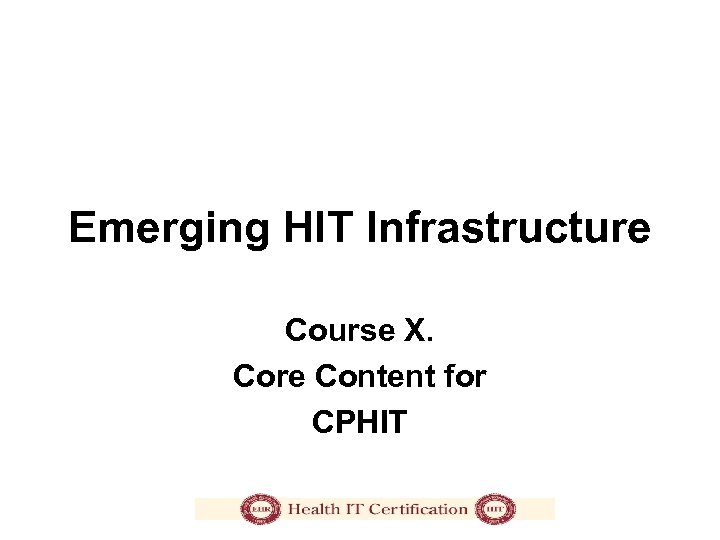Emerging HIT Infrastructure Course X. Core Content for CPHIT
