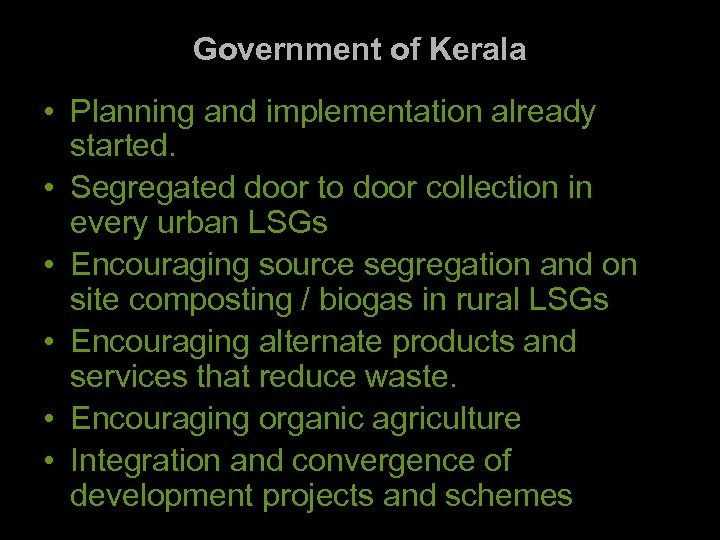 Government of Kerala • Planning and implementation already started. • Segregated door to door